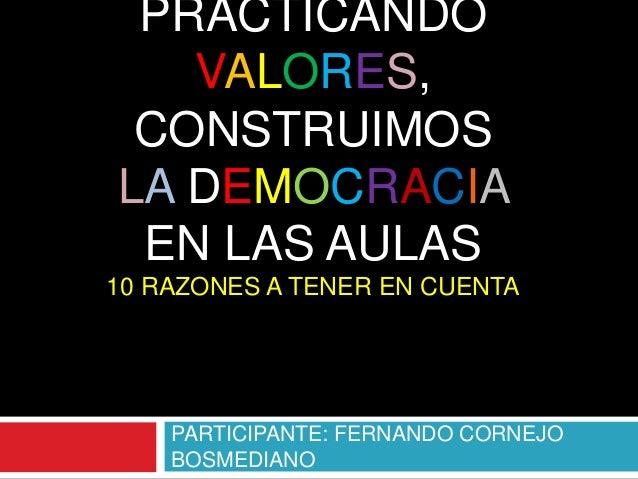 PRACTICANDOVALORES,CONSTRUIMOSLA DEMOCRACIAEN LAS AULAS10 RAZONES A TENER EN CUENTAPARTICIPANTE: FERNANDO CORNEJOBOSMEDIANO