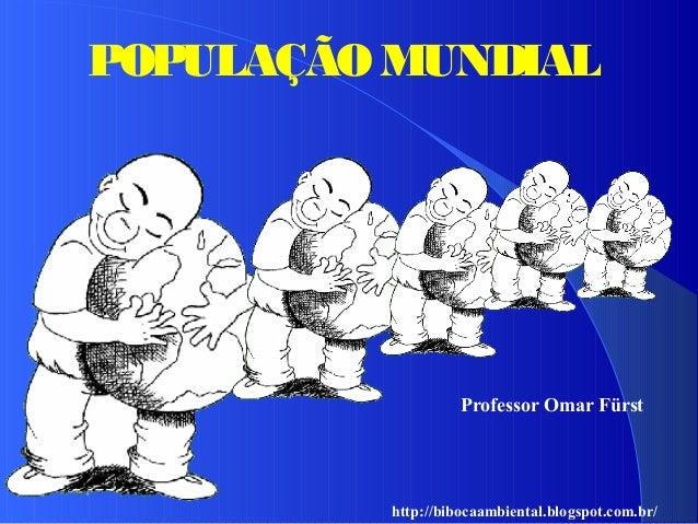 POPULAÇÃO MUNDIAL http://bibocaambiental.blogspot.com.br/ Professor Omar Fürst