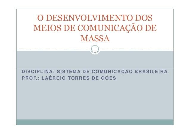 O DESENVOLVIMENTO DOS MEIOS DE COMUNICAÇÃO DE MASSA  DISCIPLINA: SISTEMA DE COMUNICAÇÃO BRASILEIRA P R O F. : L A É R C I ...