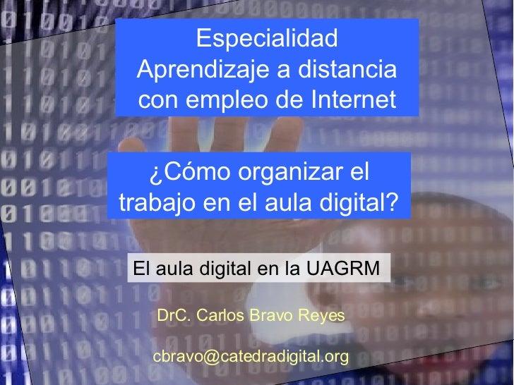 El aula digital en la UAGRM ¿Cómo organizar el trabajo en el aula digital? DrC. Carlos Bravo Reyes [email_address] Especia...