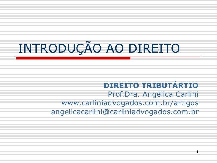 INTRODUÇÃO AO DIREITO DIREITO TRIBUTÁRTIO Prof.Dra. Angélica Carlini www.carliniadvogados.com.br/artigos [email_address]