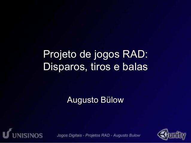 Projeto de jogos RAD:  Disparos, tiros e balas  Augusto Bülow