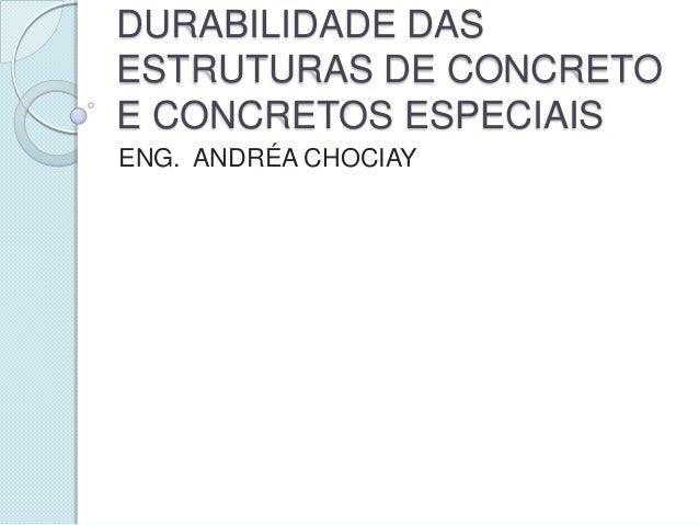 DURABILIDADE DASESTRUTURAS DE CONCRETOE CONCRETOS ESPECIAISENG. ANDRÉA CHOCIAY