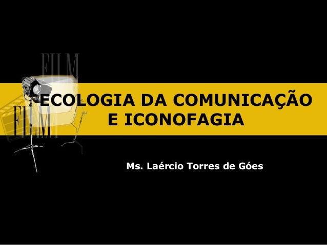 ECOLOGIA DA COMUNICAÇÃO E ICONOFAGIA Ms. Laércio Torres de Góes