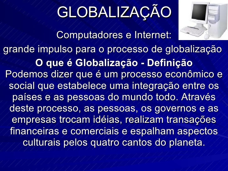 GLOBALIZAÇÃO Computadores e Internet: grande impulso para o processo de globalização  O que é Globalização - Definição Pod...