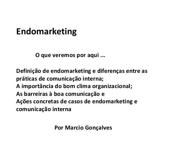 Endomarketing O que veremos por aqui ... Definição de endomarketing e diferenças entre as práticas de comunicação interna;...