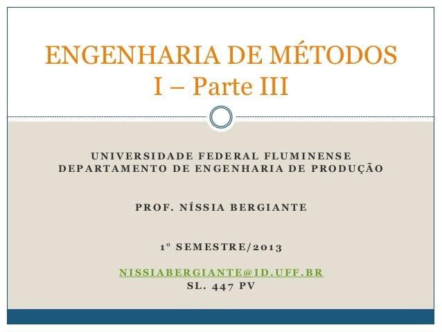 ENGENHARIA DE MÉTODOS I – Parte III UNIVERSIDADE FEDERAL FLUMINENSE DEPARTAMENTO DE ENGENHARIA DE PRODUÇÃO  PROF. NÍSSIA B...