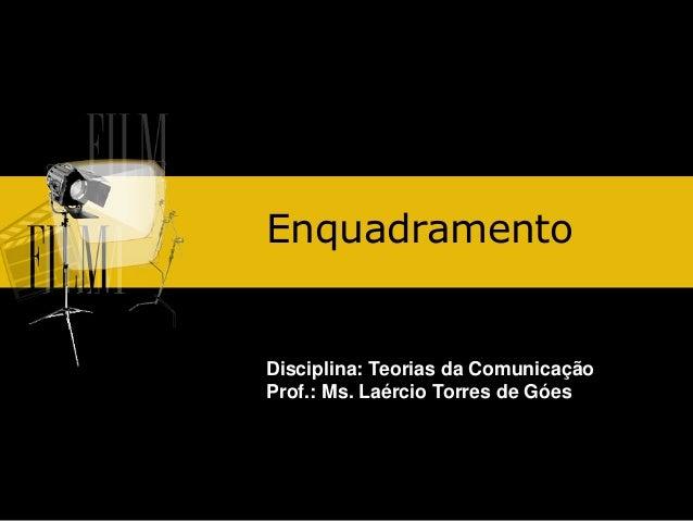 Enquadramento  Disciplina: Teorias da Comunicação Prof.: Ms. Laércio Torres de Góes