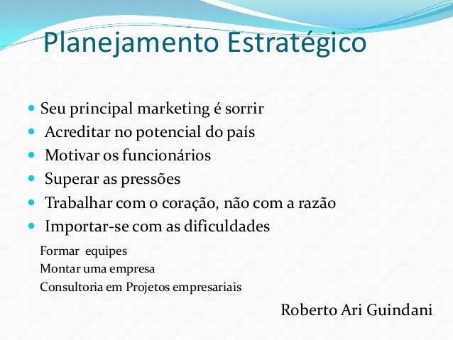 Planejamento Estratégico  Seu principal marketing é sorrir  Acreditar no potencial do país  Motivar os funcionários  S...