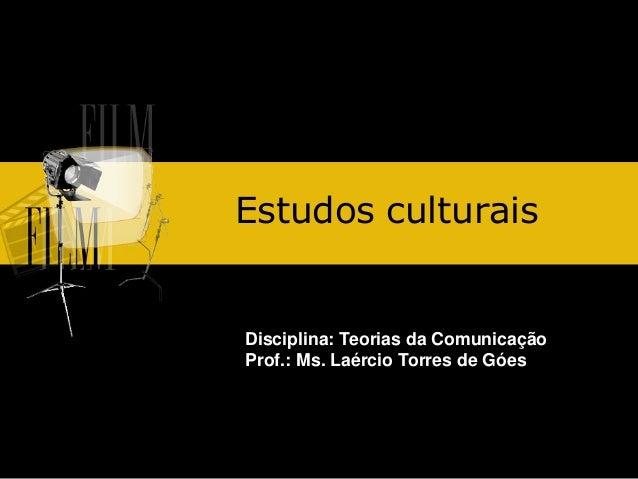 Estudos culturais  Disciplina: Teorias da Comunicação Prof.: Ms. Laércio Torres de Góes