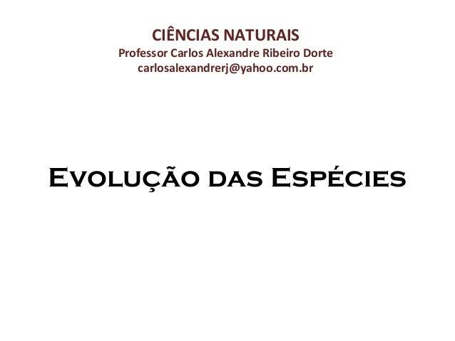 CIÊNCIAS NATURAIS  Professor Carlos Alexandre Ribeiro Dorte carlosalexandrerj@yahoo.com.br  Evolução das Espécies