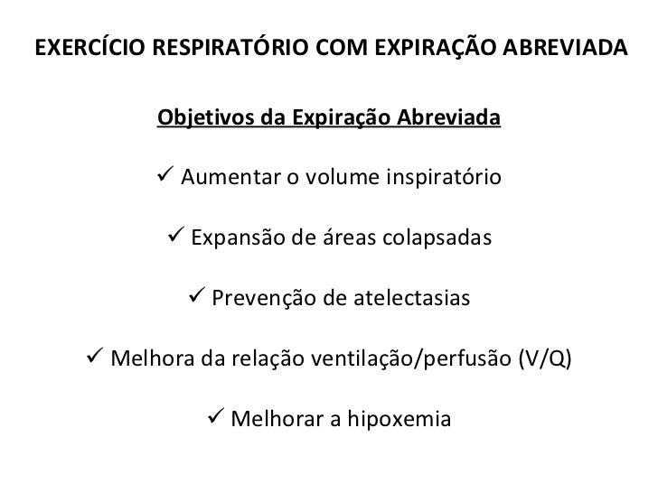 EXERCÍCIO RESPIRATÓRIO COM EXPIRAÇÃO ABREVIADA <ul><li>Objetivos da Expiração Abreviada </li></ul><ul><li>Aumentar o volum...
