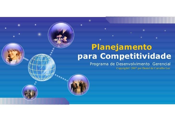 Planejamento   para Competitividade Programa de Desenvolvimento  Gerencial Copyright© 2007 por Daniel de Carvalho Luz
