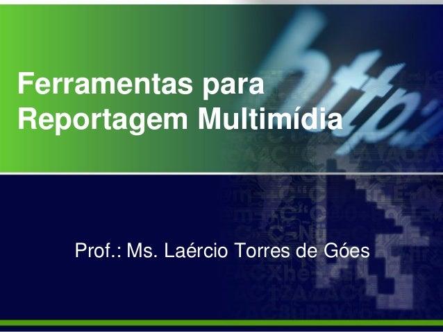 Ferramentas para Reportagem Multimídia Prof.: Ms. Laércio Torres de Góes