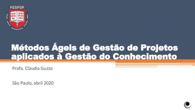 Métodos Ágeis de Gestão de Projetos aplicados à Gestão do Conhecimento Profa. Cláudia Guzzo São Paulo, abril 2020