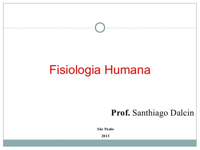Fisiologia Humana                 Prof. Santhiago Dalcin        São Paulo          2013
