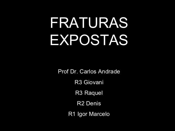 FRATURAS EXPOSTAS Prof Dr. Carlos Andrade R3 Giovani R3 Raquel R2 Denis R1 Igor Marcelo