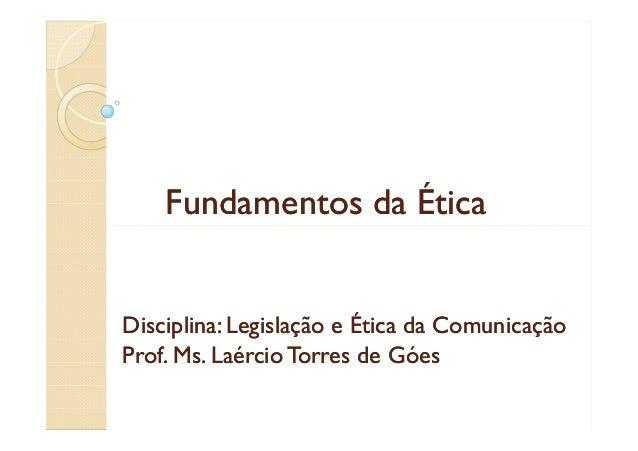 Fundamentos da Ética  Disciplina: Legislação e Ética da Comunicação Prof. Ms. Laércio Torres de Góes Ms.