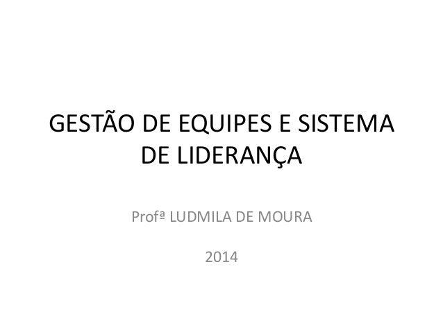 GESTÃO DE EQUIPES E SISTEMA  DE LIDERANÇA  Profª LUDMILA DE MOURA  2014