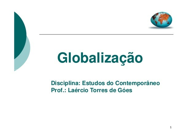 Globalização Disciplina: Estudos do Contemporâneo Prof.: Laércio Torres de Góes  1