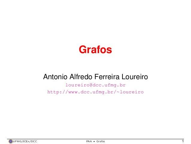 Grafos Antonio Alfredo Ferreira Loureiro loureiro@dcc.ufmg.br http://www.dcc.ufmg.br/~loureiro  UFMG/ICEx/DCC  PAA  ·  Gra...