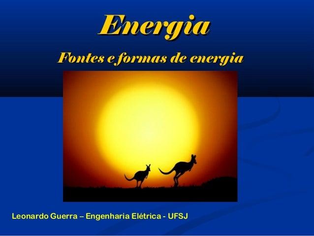 EnergiaEnergia Fontes e formas de energiaFontes e formas de energia Leonardo Guerra – Engenharia Elétrica - UFSJ