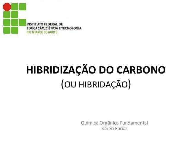 HIBRIDIZAÇÃO DO CARBONO (OU HIBRIDAÇÃO) Química Orgânica Fundamental Karen Farias