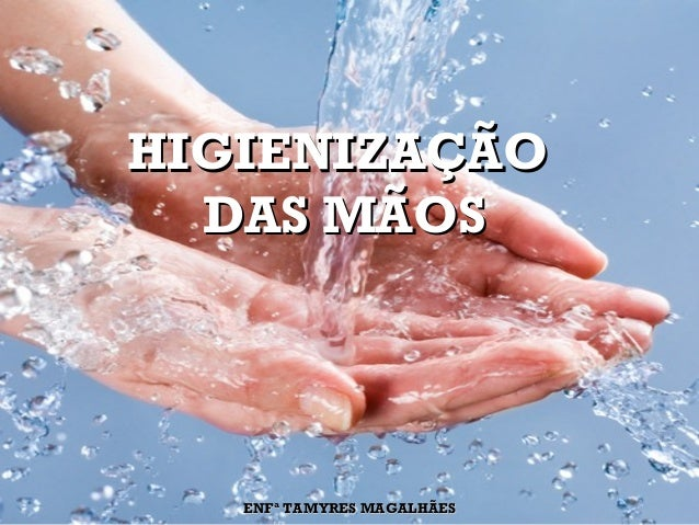 HIGIENIZAÇÃOHIGIENIZAÇÃO DAS MÃOSDAS MÃOS ENFª TAMYRES MAGALHÃESENFª TAMYRES MAGALHÃES