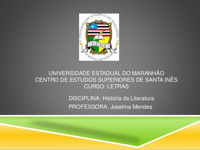 UNIVERSIDADE ESTADUAL DO MARANHÃO CENTRO DE ESTUDOS SUPERIORES DE SANTA INÊS CURSO: LETRAS DISCIPLINA: História da Literat...