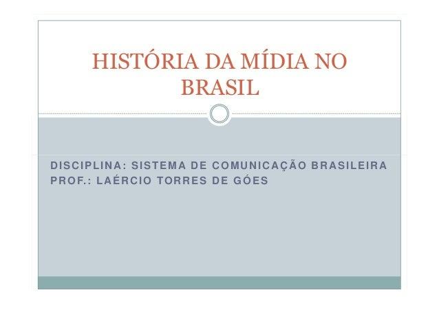 HISTÓRIA DA MÍDIA NO BRASIL  DISCIPLINA: SISTEMA DE COMUNICAÇÃO BRASILEIRA P R O F. : L A É R C I O T O R R E S D E G Ó E ...