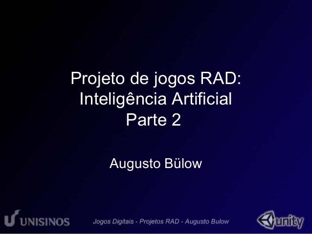 Projeto de jogos RAD:  Inteligência Artificial  Parte 2  Augusto Bülow