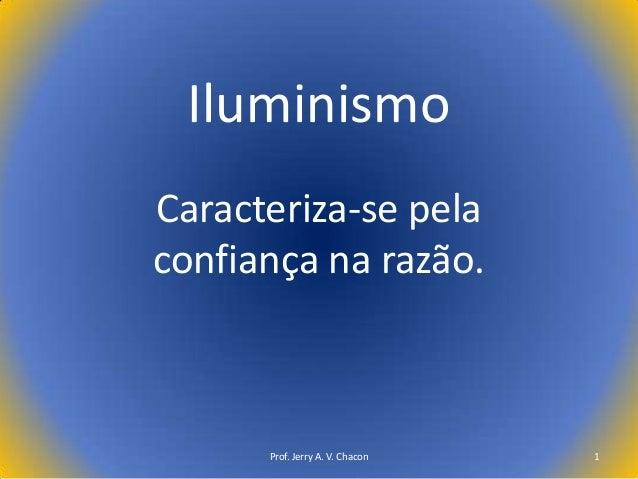 Iluminismo Caracteriza-se pela confiança na razão.  Prof. Jerry A. V. Chacon  1