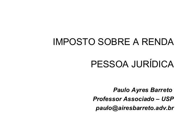 IMPOSTO SOBRE A RENDAPESSOA JURÍDICAPaulo Ayres BarretoProfessor Associado – USPpaulo@airesbarreto.adv.br
