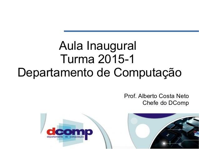 Aula Inaugural Turma 2015-1 Departamento de Computação Prof. Alberto Costa Neto Chefe do DComp