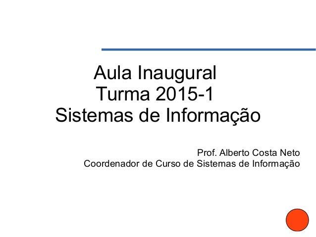Aula Inaugural Turma 2015-1 Sistemas de Informação Prof. Alberto Costa Neto Coordenador de Curso de Sistemas de Informação