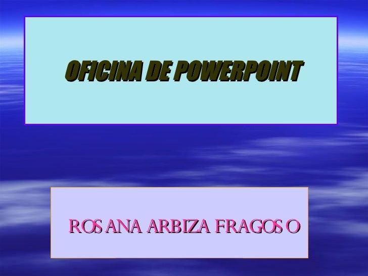 OFICINA DE POWERPOINT ROSANA ARBIZA FRAGOSO