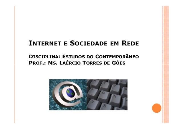 INTERNET  E  SOCIEDADE  EM  REDE  DISCIPLINA: ESTUDOS DO CONTEMPORÂNEO PROF.: MS. LAÉRCIO TORRES DE GÓES