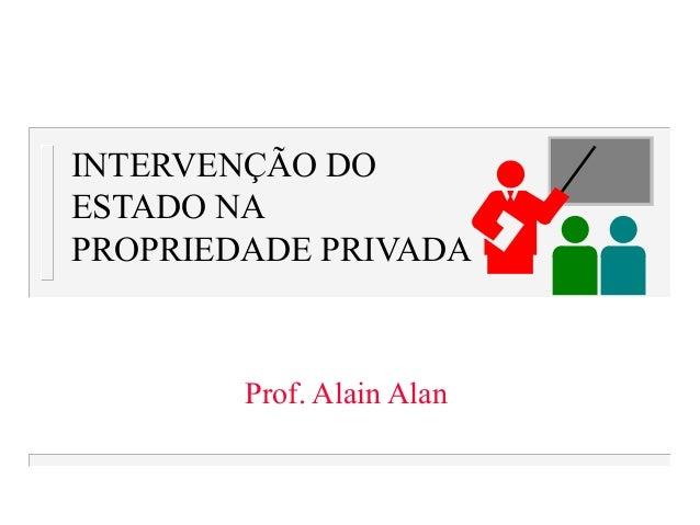 INTERVENÇÃO DO ESTADO NA PROPRIEDADE PRIVADA Prof. Alain Alan