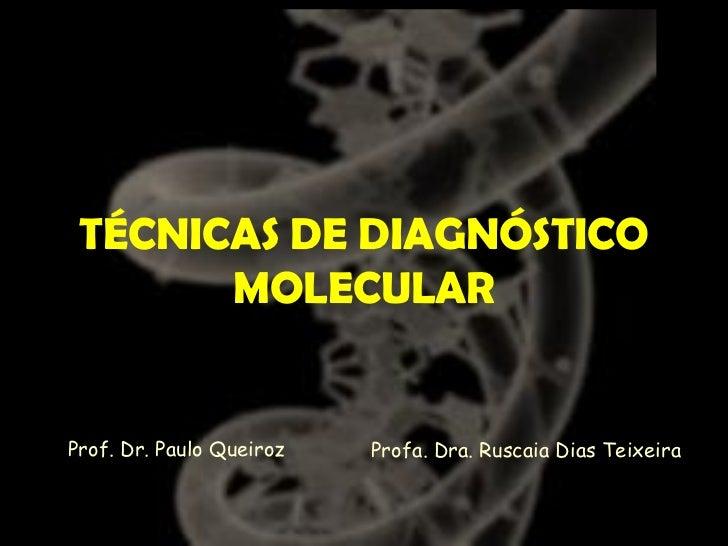 TÉCNICAS DE DIAGNÓSTICO       MOLECULARProf. Dr. Paulo Queiroz   Profa. Dra. Ruscaia Dias Teixeira