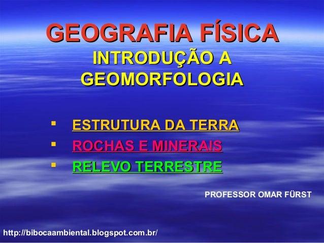 GEOGRAFIA FÍSICAGEOGRAFIA FÍSICA INTRODUÇÃO AINTRODUÇÃO A GEOMORFOLOGIAGEOMORFOLOGIA  ESTRUTURA DA TERRAESTRUTURA DA TERR...