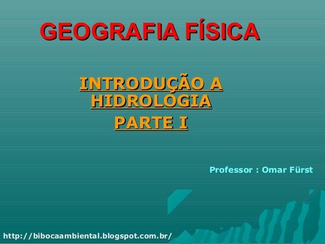 GEOGRAFIA FÍSICAGEOGRAFIA FÍSICA INTRODUÇÃO AINTRODUÇÃO A HIDROLOGIAHIDROLOGIA PARTE IPARTE I Professor : Omar Fürst http:...