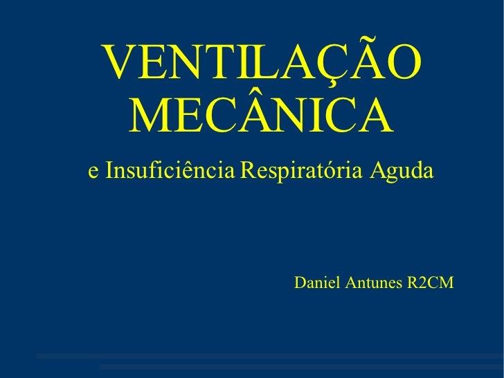 VENTILAÇÃO MECÂNICA e Insuficiência Respiratória Aguda Daniel Antunes R2CM