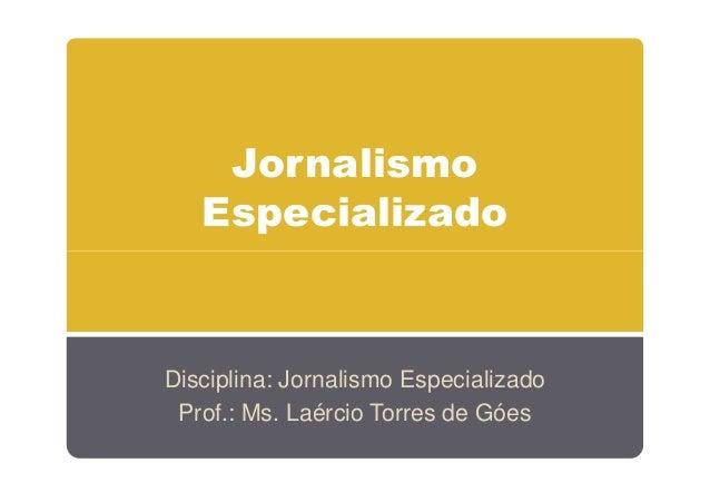 Jornalismo Especializado  Disciplina: Jornalismo Especializado Prof.: Ms. Laércio Torres de Góes
