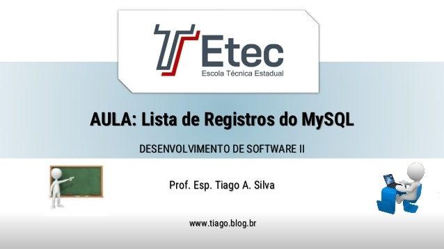 AULA: Lista de Registros do MySQL Prof. Esp. Tiago A. Silva www.tiago.blog.br DESENVOLVIMENTO DE SOFTWARE II