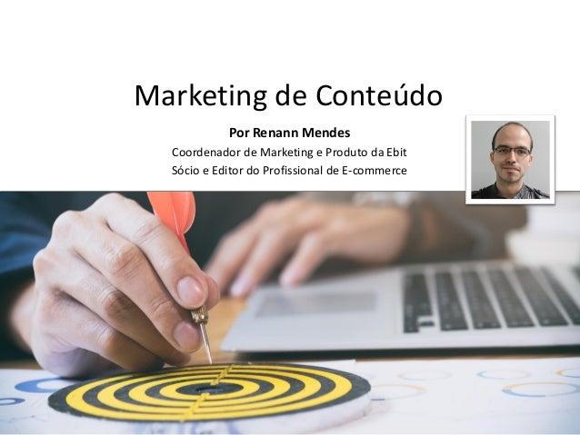Marketing de Conteúdo E-commerce Professional Renann Mendes Coordenador de Marketing e Operações da Ebit Sócio e Editor do...