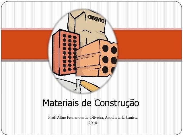Materiais de Construção Prof. Aline Fernandes de Oliveira, Arquiteta Urbanista 2010