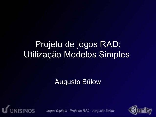 Projeto de jogos RAD:  Utilização Modelos Simples  Augusto Bülow