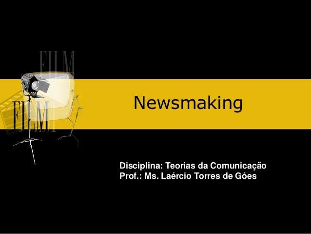 Newsmaking  Disciplina: Teorias da Comunicação Prof.: Ms. Laércio Torres de Góes