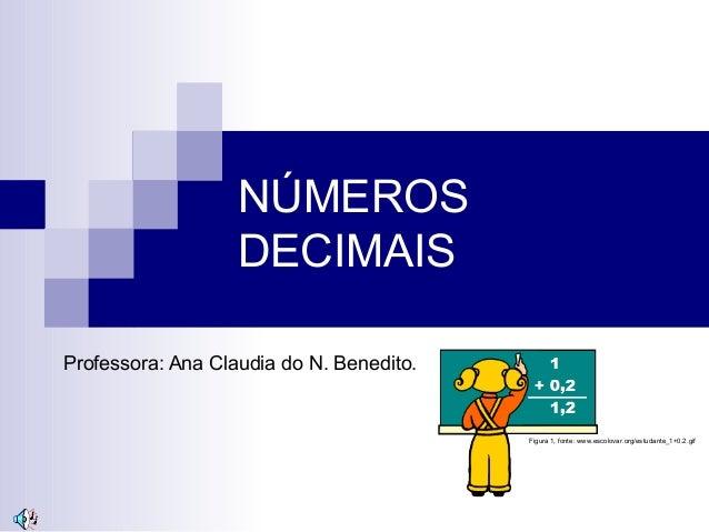 NÚMEROS DECIMAIS Professora: Ana Claudia do N. Benedito. Figura 1, fonte: www.escolovar.org/estudante_1+0.2.gif