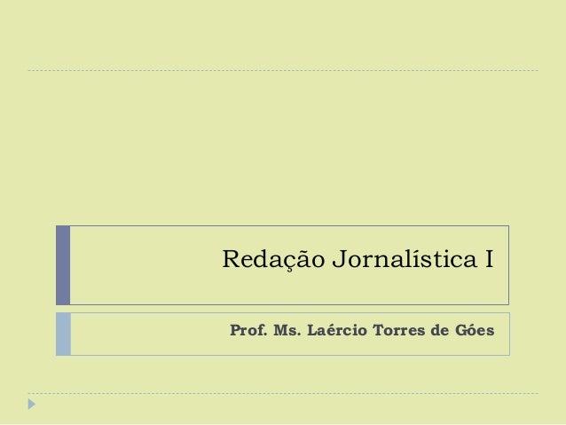 Redação Jornalística I Prof. Ms. Laércio Torres de Góes